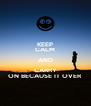 KEEP CALM AND CARRY ON BECAUSE IT OVER - Personalised Poster A4 size
