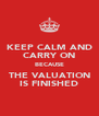 KEEP CALM AND CARRY ON BECAUSE THE VALUATION IS FINISHED - Personalised Poster A4 size