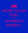 KEEP CALM AND CARRY ON BEEN BORED  - Personalised Poster A4 size