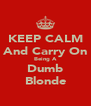 KEEP CALM And Carry On Being A Dumb Blonde - Personalised Poster A4 size