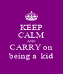 KEEP CALM AND CARRY on being a  kid - Personalised Poster A4 size