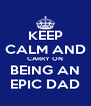 KEEP CALM AND CARRY ON BEING AN EPIC DAD - Personalised Poster A4 size