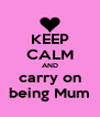 KEEP CALM AND carry on being Mum - Personalised Poster A4 size
