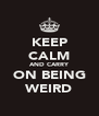 KEEP CALM AND CARRY ON BEING WEIRD - Personalised Poster A4 size
