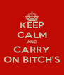 KEEP CALM AND CARRY ON BITCH'S - Personalised Poster A4 size