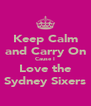 Keep Calm and Carry On Cause I Love the Sydney Sixers - Personalised Poster A4 size