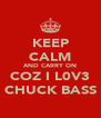 KEEP CALM AND CARRY ON COZ I L0V3 CHUCK BASS - Personalised Poster A4 size