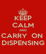 KEEP CALM AND CARRY  ON  DISPENSING - Personalised Poster A4 size