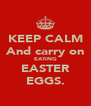 KEEP CALM And carry on EATING EASTER EGGS. - Personalised Poster A4 size