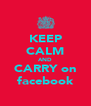 KEEP CALM AND CARRY on facebook - Personalised Poster A4 size