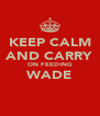 KEEP CALM AND CARRY ON FEEDING WADE  - Personalised Poster A4 size