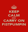 KEEP CALM AND CARRY ON FISTPUMPIN - Personalised Poster A4 size