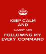 KEEP CALM AND CARRY ON FOLLOWING MY EVERY COMMAND - Personalised Poster A4 size