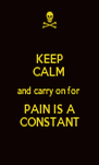 KEEP CALM and carry on for  PAIN IS A CONSTANT - Personalised Poster A4 size