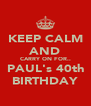 KEEP CALM AND CARRY ON FOR.. PAUL's 40th BIRTHDAY - Personalised Poster A4 size