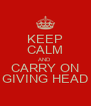 KEEP CALM AND CARRY ON GIVING HEAD - Personalised Poster A4 size