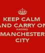 KEEP CALM  AND CARRY ON HATING MANCHESTER CITY - Personalised Poster A4 size