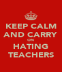 KEEP CALM AND CARRY ON HATING TEACHERS - Personalised Poster A4 size