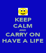 KEEP CALM AND CARRY ON HAVE A LIFE - Personalised Poster A4 size
