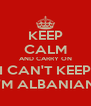 KEEP CALM AND CARRY ON I CAN'T KEEP I'M ALBANIAN - Personalised Poster A4 size