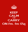 KEEP CALM AND CARRY ON I'm. fm 0\q - Personalised Poster A4 size
