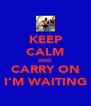 KEEP CALM AND CARRY ON I'M WAITING - Personalised Poster A4 size