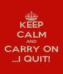 KEEP CALM AND CARRY ON ...I QUIT! - Personalised Poster A4 size