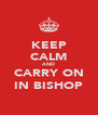 KEEP CALM AND CARRY ON IN BISHOP - Personalised Poster A4 size