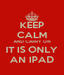 KEEP CALM AND CARRY ON IT IS ONLY AN IPAD - Personalised Poster A4 size