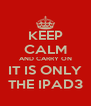 KEEP CALM AND CARRY ON IT IS ONLY THE IPAD3 - Personalised Poster A4 size