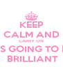 KEEP CALM AND CARRY ON IT'S GOING TO BE  BRILLIANT - Personalised Poster A4 size