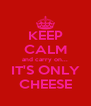 KEEP CALM and carry on... IT'S ONLY CHEESE - Personalised Poster A4 size