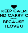 KEEP CALM AND CARRY ON JAMIE  BECAUSE  I LOVE U - Personalised Poster A4 size