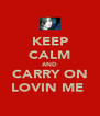 KEEP CALM AND CARRY ON LOVIN ME  - Personalised Poster A4 size