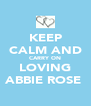 KEEP CALM AND CARRY ON LOVING ABBIE ROSE♡ - Personalised Poster A4 size