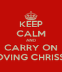 KEEP CALM AND CARRY ON LOVING CHRISSY - Personalised Poster A4 size