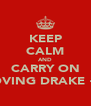 KEEP CALM AND CARRY ON LOVING DRAKE <3 - Personalised Poster A4 size