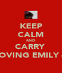 KEEP CALM AND CARRY  ON LOVING EMILY 4EVA - Personalised Poster A4 size