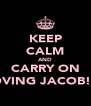 KEEP CALM AND CARRY ON LOVING JACOB!xx - Personalised Poster A4 size