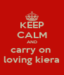 KEEP CALM AND carry on  loving kiera - Personalised Poster A4 size