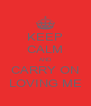 KEEP CALM AND CARRY ON LOVING ME - Personalised Poster A4 size
