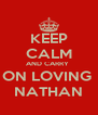 KEEP CALM AND CARRY  ON LOVING  NATHAN - Personalised Poster A4 size