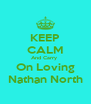 KEEP CALM And Carry  On Loving Nathan North - Personalised Poster A4 size