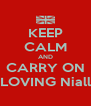 KEEP CALM AND CARRY ON LOVING Niall - Personalised Poster A4 size
