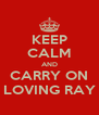 KEEP CALM AND CARRY ON LOVING RAY - Personalised Poster A4 size
