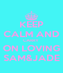 KEEP CALM AND CARRY  ON LOVING SAM&JADE - Personalised Poster A4 size