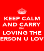 KEEP CALM AND CARRY ON  LOVING THE PERSON U LOVE - Personalised Poster A4 size