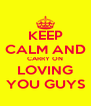 KEEP CALM AND CARRY ON LOVING YOU GUYS - Personalised Poster A4 size