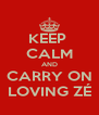 KEEP  CALM AND CARRY ON LOVING ZÉ - Personalised Poster A4 size