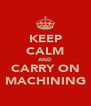 KEEP CALM AND CARRY ON MACHINING - Personalised Poster A4 size